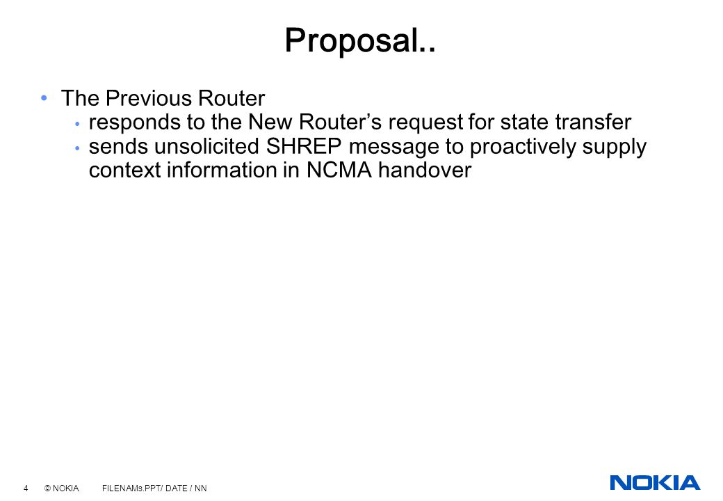 3 © NOKIA FILENAMs.PPT/ DATE / NN Proposal MN detects header compression capability at the New Router subsequent to handover MN sends header compression context relocation request (HCREQ) in the Smooth Handover Initiate (SHIN) message The New Router responds back immediately if it has the required state available, e.g., in NCMA handover else sends a request to the Previous Router to furnish the state activates compression contexts upon successful reception of required state, and acknowledges the MN