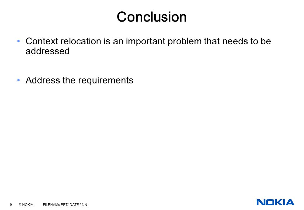 9 © NOKIA FILENAMs.PPT/ DATE / NN Conclusion Context relocation is an important problem that needs to be addressed Address the requirements