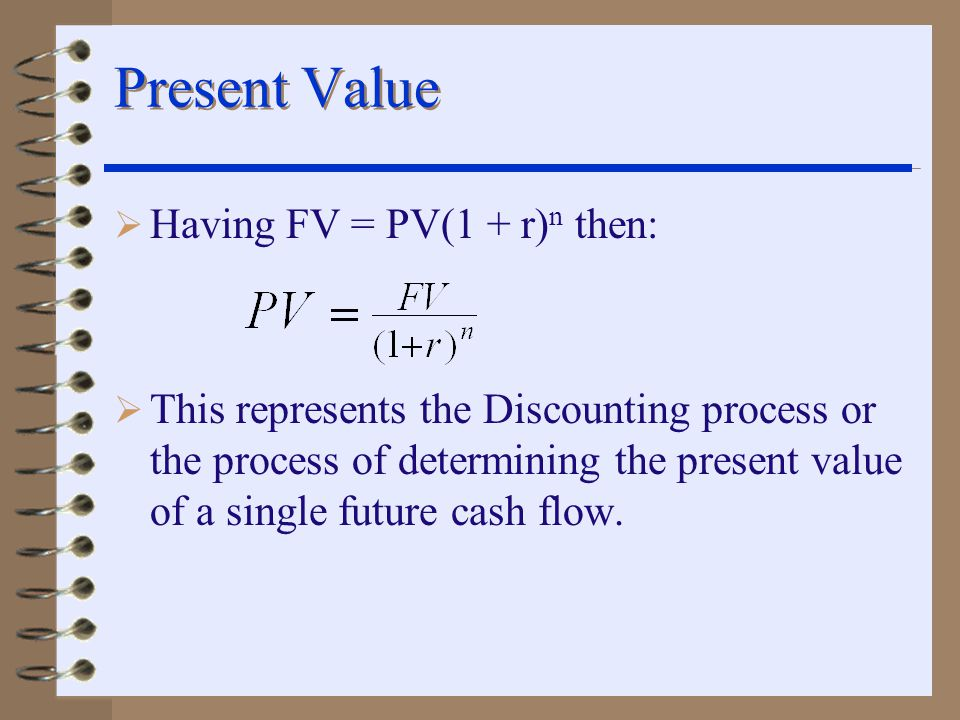 Present Value  Having FV = PV(1 + r) n then:  This represents the Discounting process or the process of determining the present value of a single future cash flow.