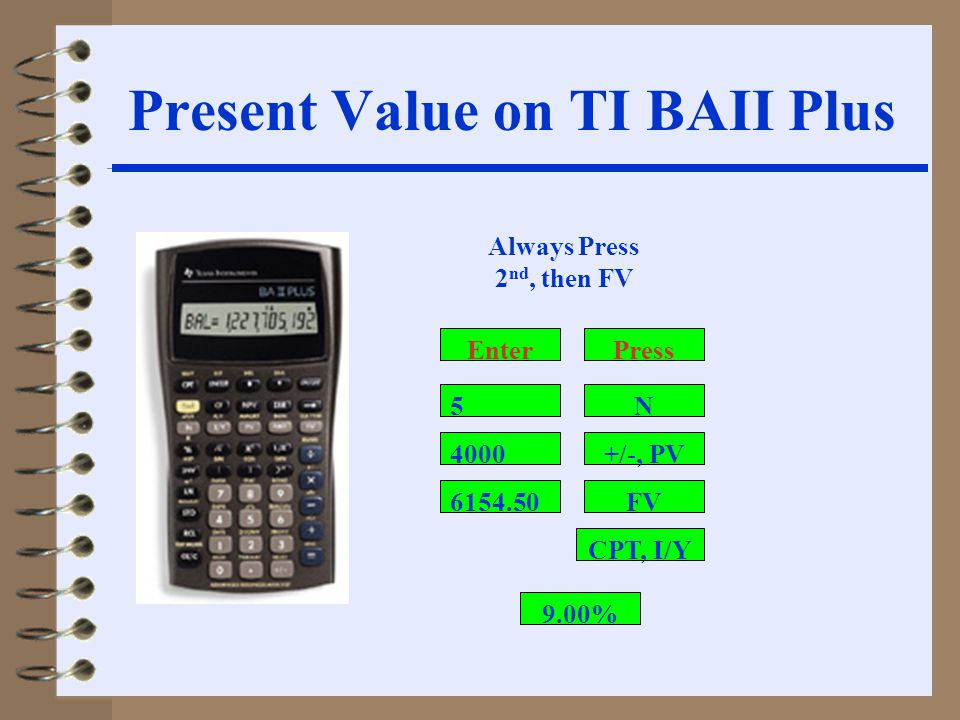 4000 6154.50 +/-, PV FV CPT, I/Y N5 Always Press 2 nd, then FV PressEnter 9.00% Present Value on TI BAII Plus