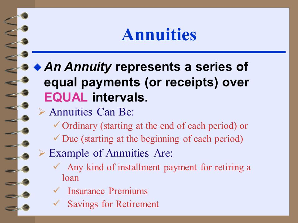 Annuities  Annuities Can Be: Ordinary (starting at the end of each period) or Due (starting at the beginning of each period)  Example of Annuities Are: Any kind of installment payment for retiring a loan Insurance Premiums Savings for Retirement u An Annuity u An Annuity represents a series of equal payments (or receipts) over EQUAL intervals.