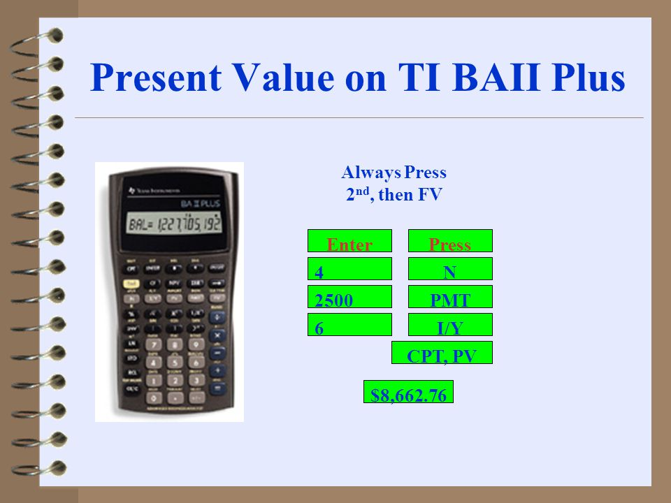 Present Value on TI BAII Plus 2500 6 PMT I/Y CPT, PV N4 Always Press 2 nd, then FV PressEnter $8,662.76