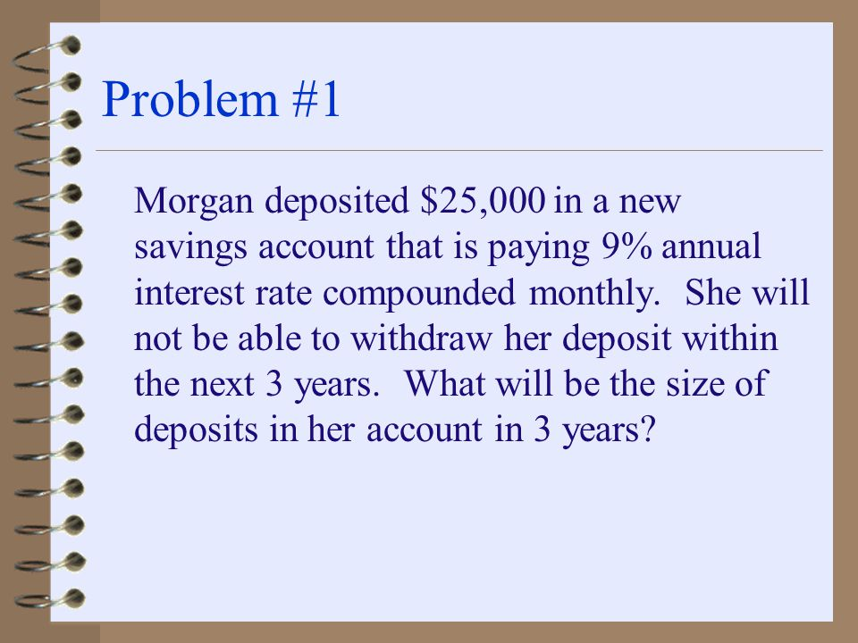 Problem #1 Morgan deposited $25,000 in a new savings account that is paying 9% annual interest rate compounded monthly.