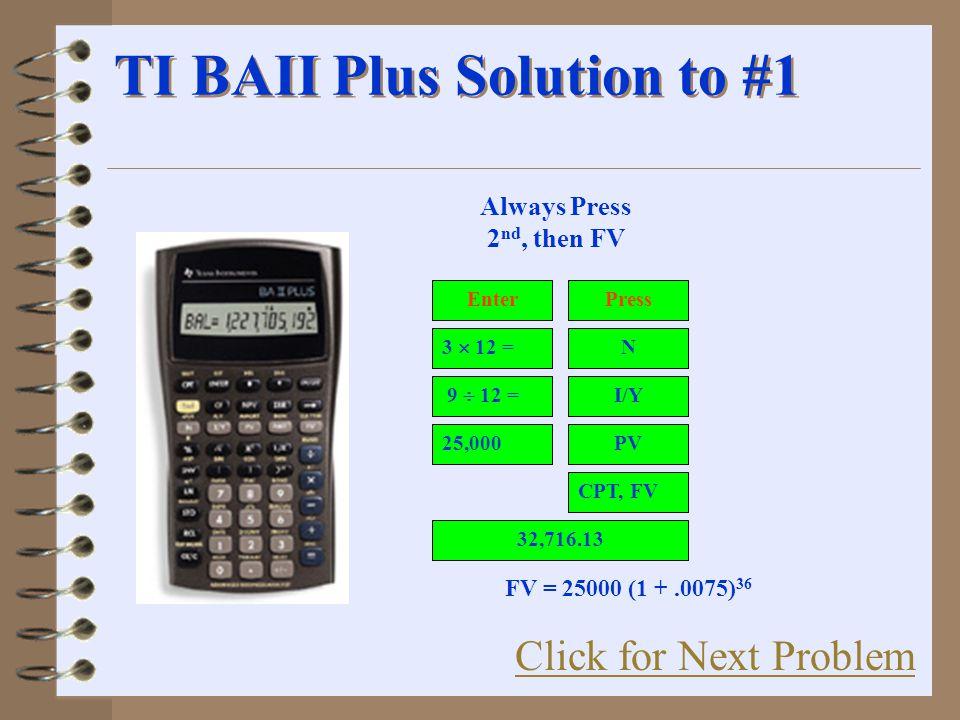 TI BAII Plus Solution to #1 I/Y N PV CPT, FV 32,716.13 25,000 9  12 = 3  12 = Always Press 2 nd, then FV PressEnter Click for Next Problem FV = 25000 (1 +.0075) 36