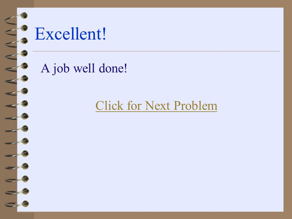 Excellent! A job well done! Click for Next Problem