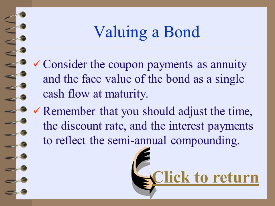 Valuing a Bond Consider the coupon payments as annuity and the face value of the bond as a single cash flow at maturity.