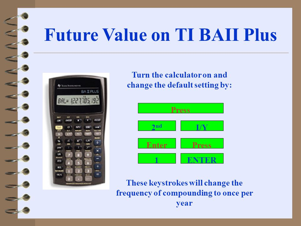 Future Value on TI BAII Plus Turn the calculator on and change the default setting by: 2 nd Enter 1 I/Y Press ENTER Press These keystrokes will change the frequency of compounding to once per year