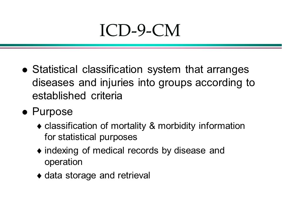 ICD-9-CM l Statistical classification system that arranges diseases and injuries into groups according to established criteria l Purpose  classificat