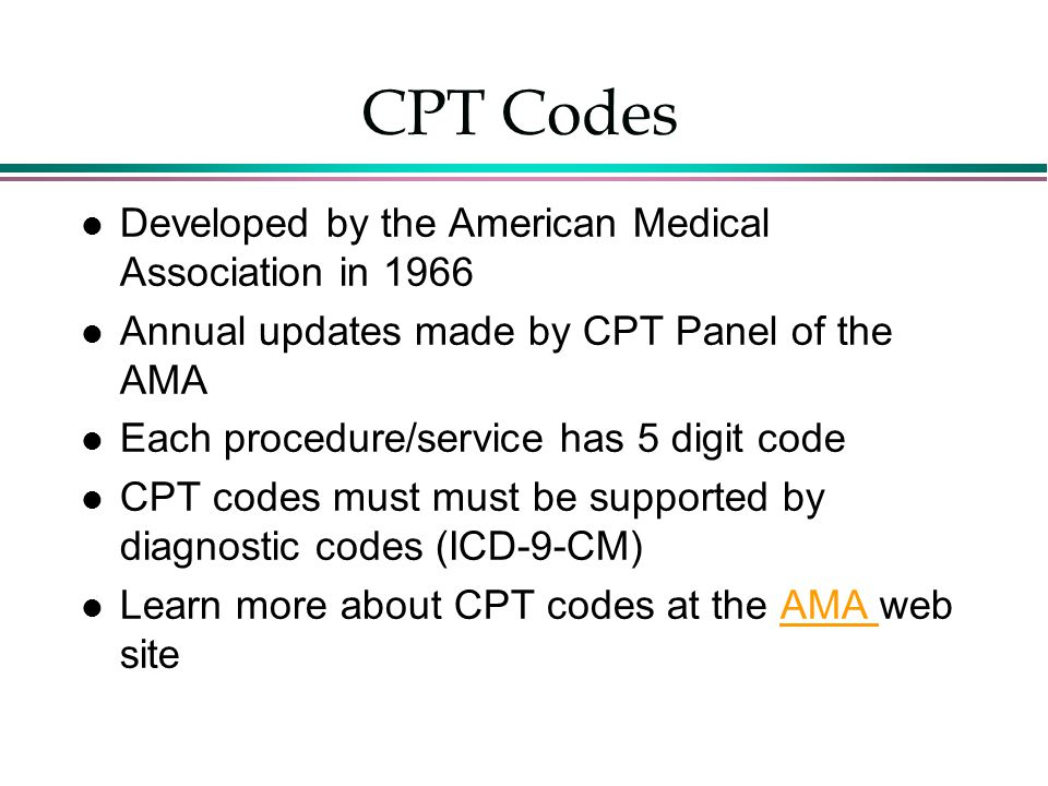 CPT Codes Developed by the American Medical Association in 1966 Annual updates made by CPT Panel of the AMA Each procedure/service has 5 digit code CP