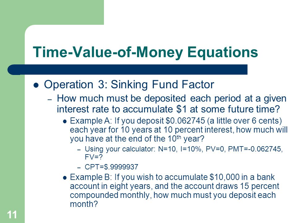 11 Time-Value-of-Money Equations Operation 3: Sinking Fund Factor – How much must be deposited each period at a given interest rate to accumulate $1 at some future time.