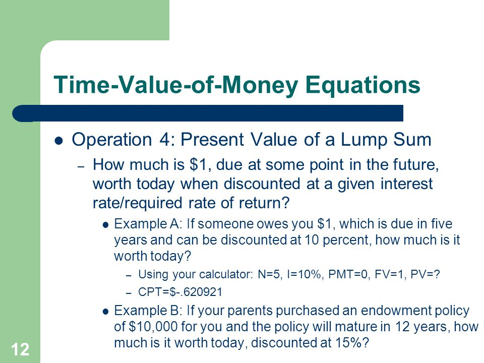 12 Time-Value-of-Money Equations Operation 4: Present Value of a Lump Sum – How much is $1, due at some point in the future, worth today when discounted at a given interest rate/required rate of return.