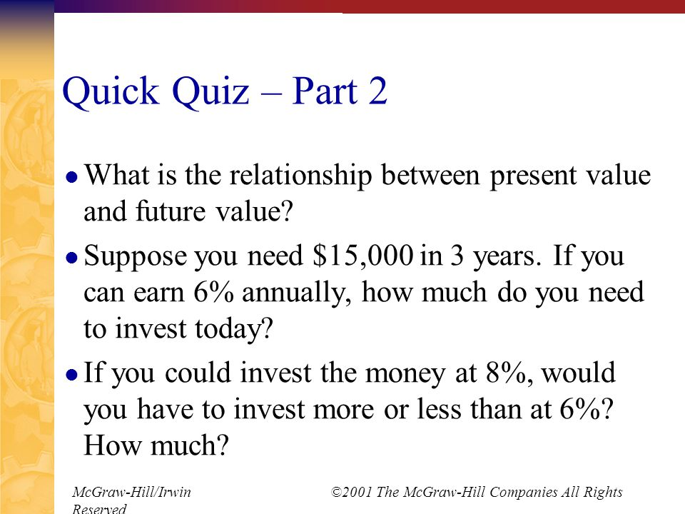 McGraw-Hill/Irwin ©2001 The McGraw-Hill Companies All Rights Reserved Quick Quiz – Part 2 What is the relationship between present value and future value.