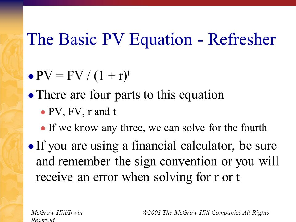 McGraw-Hill/Irwin ©2001 The McGraw-Hill Companies All Rights Reserved The Basic PV Equation - Refresher PV = FV / (1 + r) t There are four parts to this equation PV, FV, r and t If we know any three, we can solve for the fourth If you are using a financial calculator, be sure and remember the sign convention or you will receive an error when solving for r or t