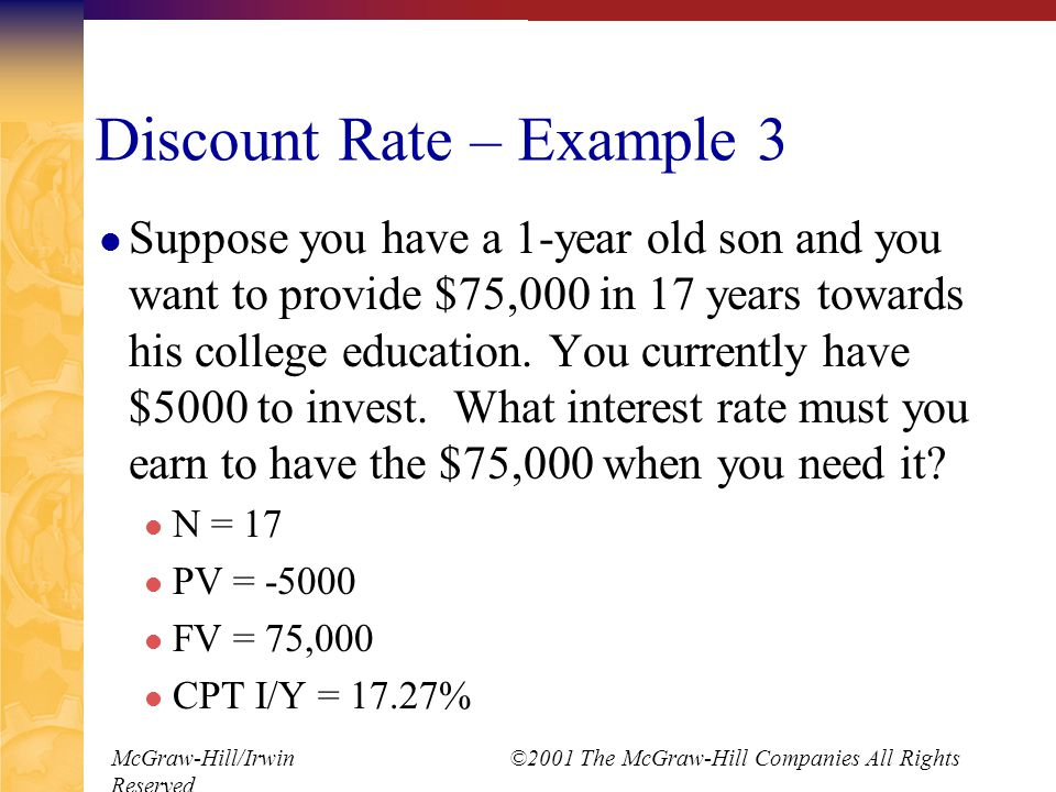 McGraw-Hill/Irwin ©2001 The McGraw-Hill Companies All Rights Reserved Discount Rate – Example 3 Suppose you have a 1-year old son and you want to provide $75,000 in 17 years towards his college education.