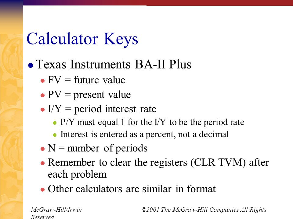 McGraw-Hill/Irwin ©2001 The McGraw-Hill Companies All Rights Reserved Calculator Keys Texas Instruments BA-II Plus FV = future value PV = present value I/Y = period interest rate P/Y must equal 1 for the I/Y to be the period rate Interest is entered as a percent, not a decimal N = number of periods Remember to clear the registers (CLR TVM) after each problem Other calculators are similar in format