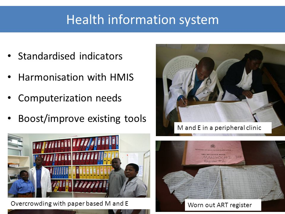 Health information system Standardised indicators Harmonisation with HMIS Computerization needs Boost/improve existing tools Worn out ART register M and E in a peripheral clinic Overcrowding with paper based M and E