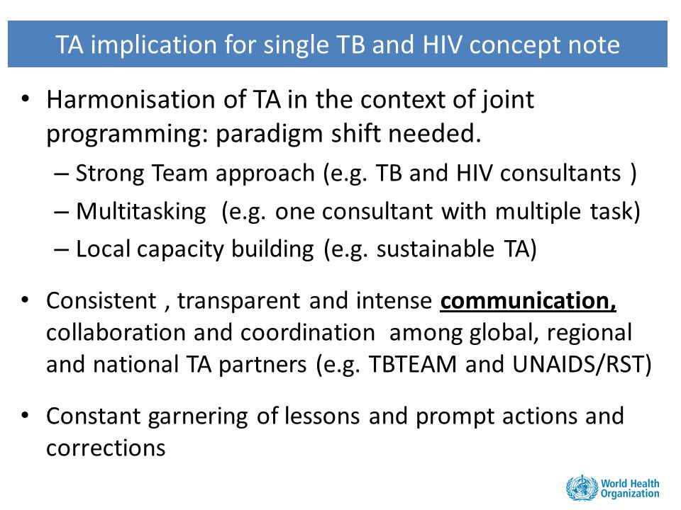 TA implication for single TB and HIV concept note Harmonisation of TA in the context of joint programming: paradigm shift needed. – Strong Team approa