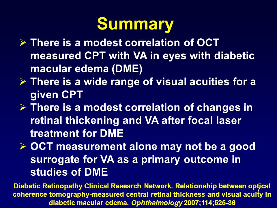 7 Summary  There is a modest correlation of OCT measured CPT with VA in eyes with diabetic macular edema (DME)  There is a wide range of visual acuities for a given CPT  There is a modest correlation of changes in retinal thickening and VA after focal laser treatment for DME  OCT measurement alone may not be a good surrogate for VA as a primary outcome in studies of DME Diabetic Retinopathy Clinical Research Network.