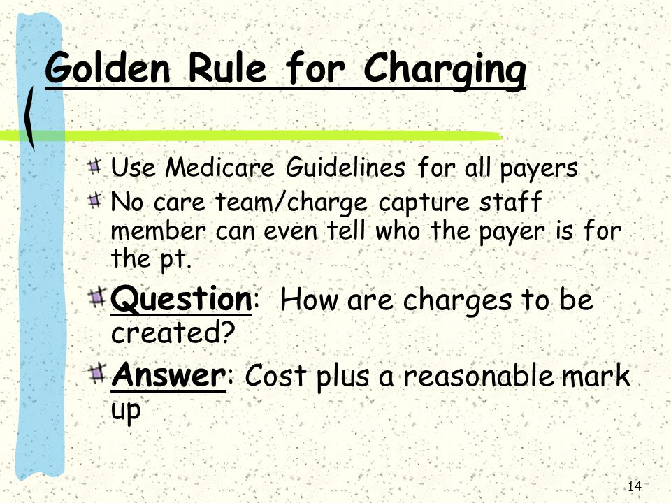 14 Golden Rule for Charging Use Medicare Guidelines for all payers No care team/charge capture staff member can even tell who the payer is for the pt.