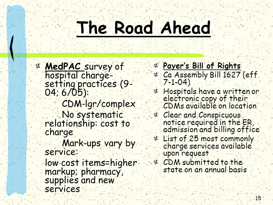 15 The Road Ahead MedPAC survey of hospital charge- setting practices (9- 04; 6/05): CDM-lgr/complex No systematic relationship: cost to charge Mark-u