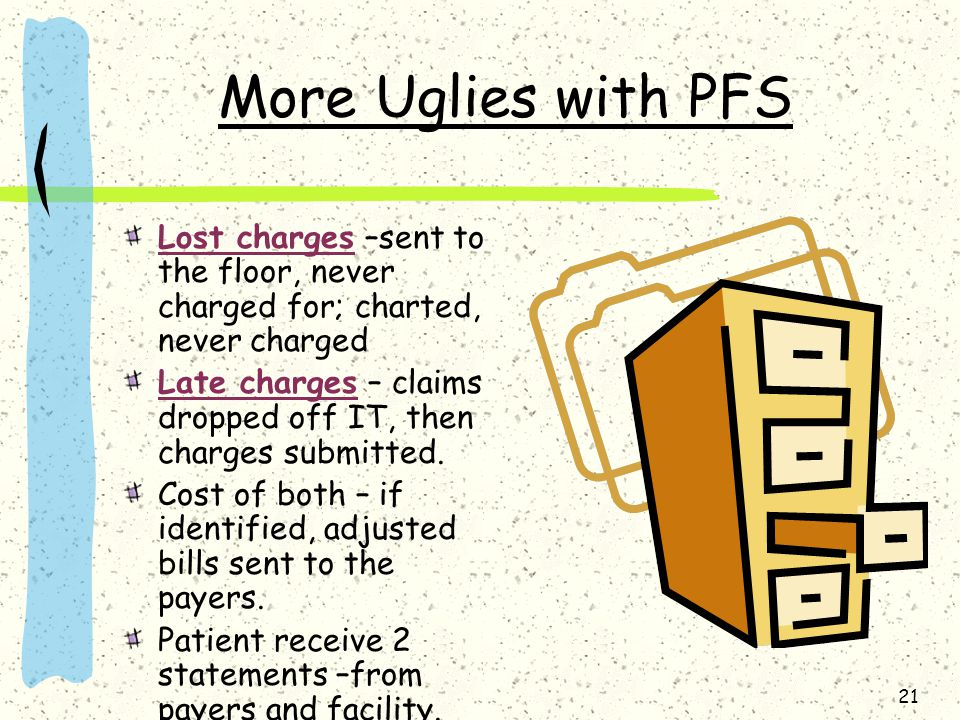 21 More Uglies with PFS Lost charges –sent to the floor, never charged for; charted, never charged Late charges – claims dropped off IT, then charges submitted.