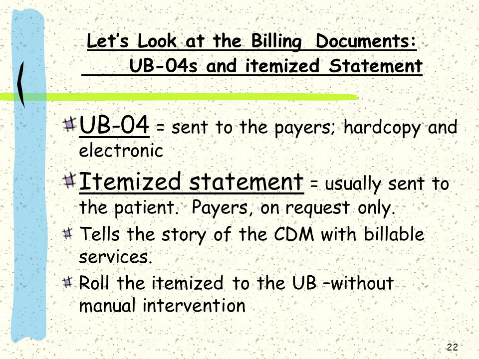 22 Let's Look at the Billing Documents: UB-04s and itemized Statement UB-04 = sent to the payers; hardcopy and electronic Itemized statement = usually sent to the patient.