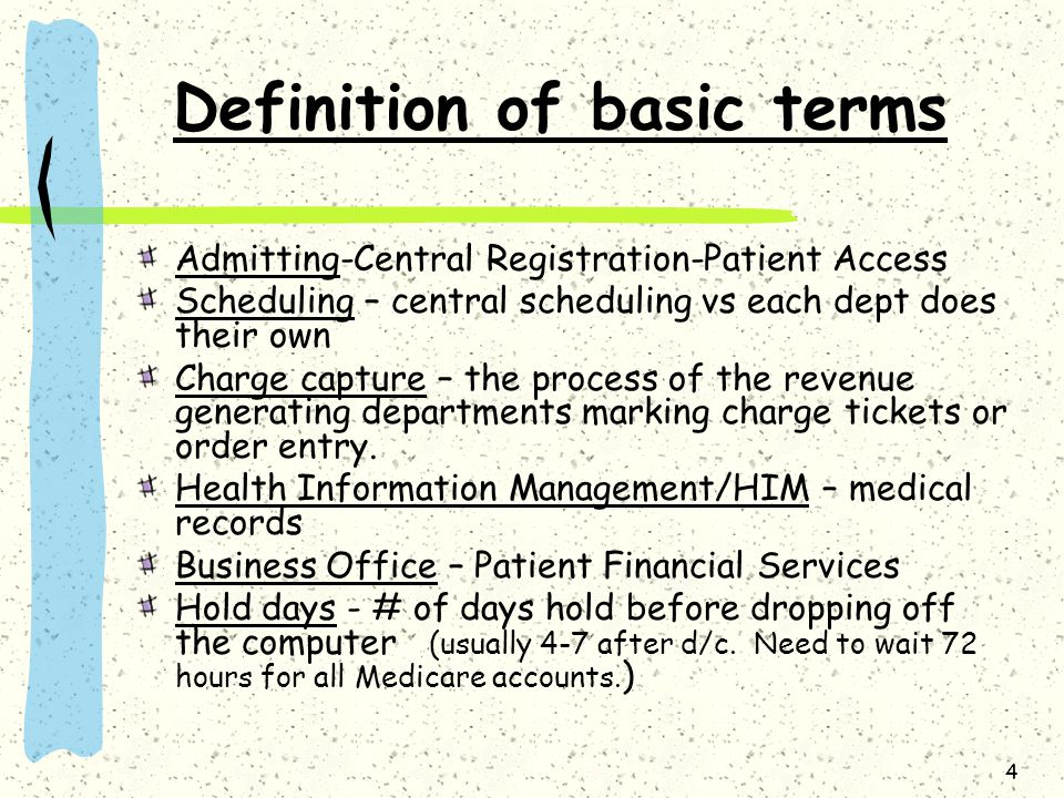 4 Definition of basic terms Admitting-Central Registration-Patient Access Scheduling – central scheduling vs each dept does their own Charge capture – the process of the revenue generating departments marking charge tickets or order entry.