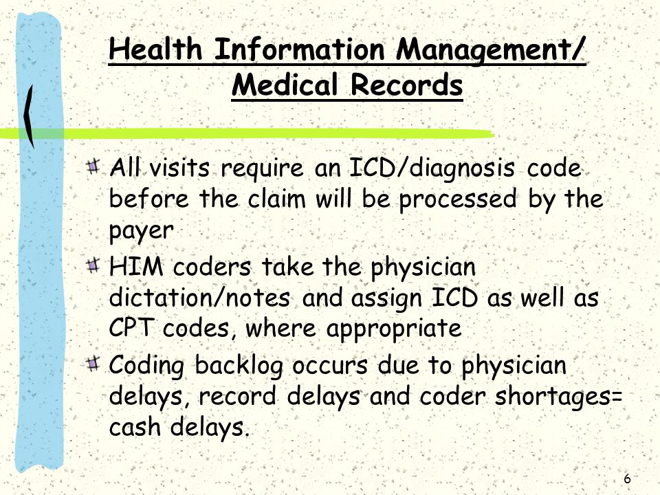 6 Health Information Management/ Medical Records All visits require an ICD/diagnosis code before the claim will be processed by the payer HIM coders take the physician dictation/notes and assign ICD as well as CPT codes, where appropriate Coding backlog occurs due to physician delays, record delays and coder shortages= cash delays.