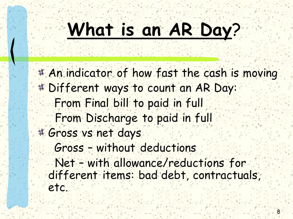 8 What is an AR Day? An indicator of how fast the cash is moving Different ways to count an AR Day: From Final bill to paid in full From Discharge to