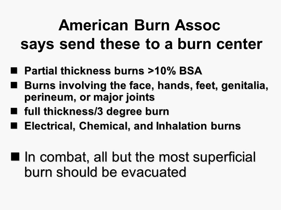American Burn Assoc says send these to a burn center Partial thickness burns >10% BSA Partial thickness burns >10% BSA Burns involving the face, hands