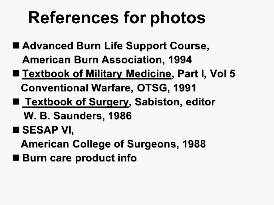 References for photos Advanced Burn Life Support Course, Advanced Burn Life Support Course, American Burn Association, 1994 Textbook of Military Medic