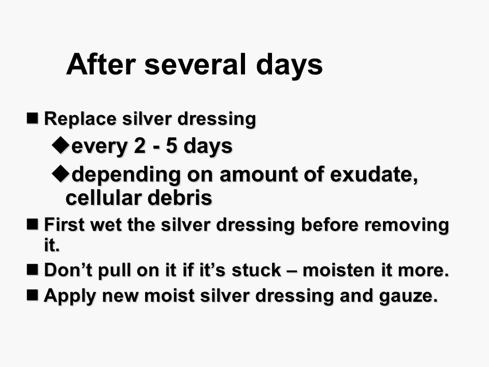 After several days Replace silver dressing Replace silver dressing  every 2 - 5 days  depending on amount of exudate, cellular debris First wet the