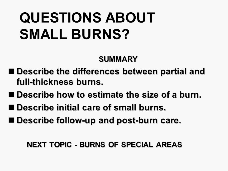 QUESTIONS ABOUT SMALL BURNS? SUMMARY SUMMARY Describe the differences between partial and full-thickness burns. Describe the differences between parti