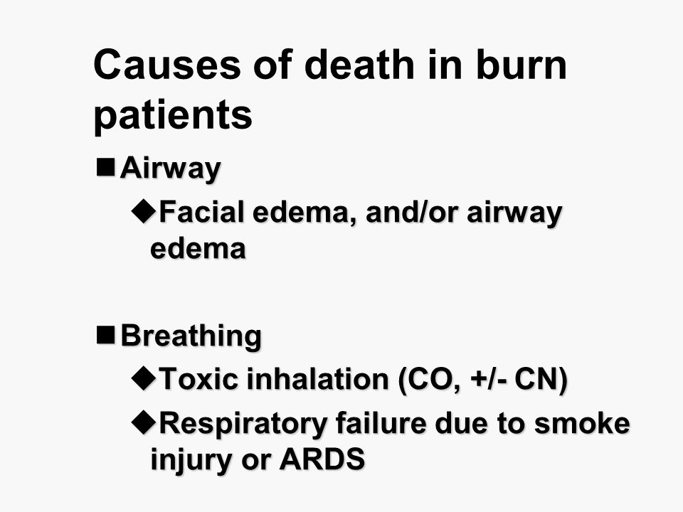 Causes of death in burn patients Airway Airway  Facial edema, and/or airway edema Breathing Breathing  Toxic inhalation (CO, +/- CN)  Respiratory f