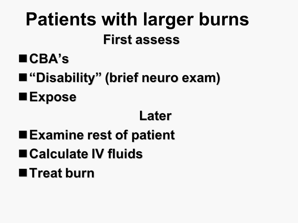 """Patients with larger burns First assess CBA's CBA's """"Disability"""" (brief neuro exam) """"Disability"""" (brief neuro exam) Expose Expose Later Later Examine"""