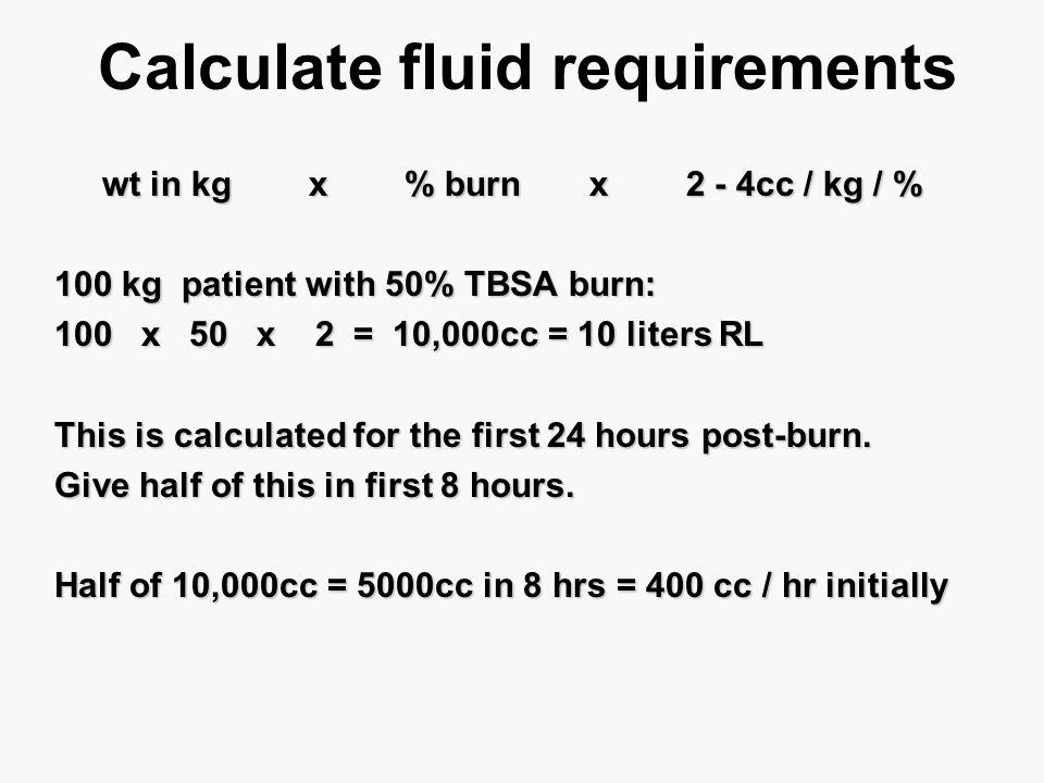 Calculate fluid requirements wt in kg x % burn x 2 - 4cc / kg / % wt in kg x % burn x 2 - 4cc / kg / % 100 kg patient with 50% TBSA burn: 100 x 50 x 2