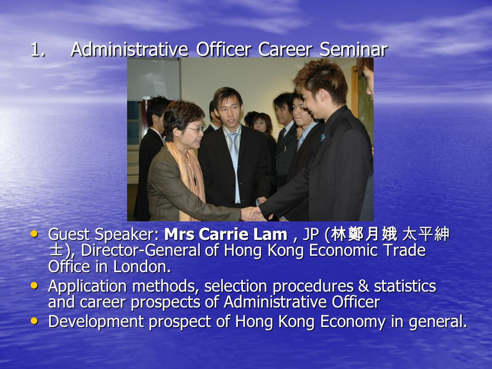 1.Administrative Officer Career Seminar Guest Speaker: Mrs Carrie Lam, JP ( 林鄭月娥 太平紳 士 ), Director-General of Hong Kong Economic Trade Office in London.