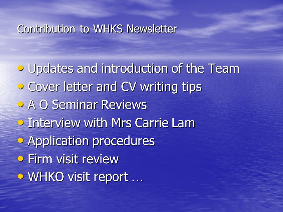 Contribution to WHKS Newsletter Updates and introduction of the Team Updates and introduction of the Team Cover letter and CV writing tips Cover letter and CV writing tips A O Seminar Reviews A O Seminar Reviews Interview with Mrs Carrie Lam Interview with Mrs Carrie Lam Application procedures Application procedures Firm visit review Firm visit review WHKO visit report … WHKO visit report …