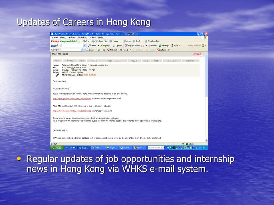 Updates of Careers in Hong Kong Regular updates of job opportunities and internship news in Hong Kong via WHKS e-mail system. Regular updates of job o