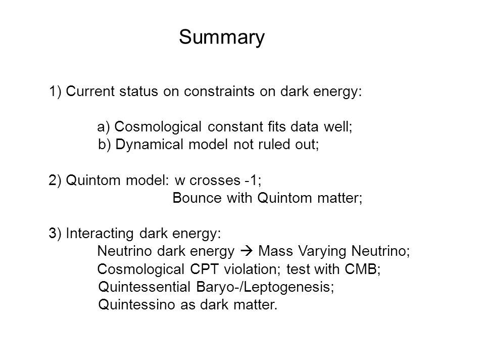 Summary 1) Current status on constraints on dark energy: a) Cosmological constant fits data well; b) Dynamical model not ruled out; 2) Quintom model: w crosses -1; Bounce with Quintom matter; 3) Interacting dark energy: Neutrino dark energy  Mass Varying Neutrino; Cosmological CPT violation; test with CMB; Quintessential Baryo-/Leptogenesis; Quintessino as dark matter.
