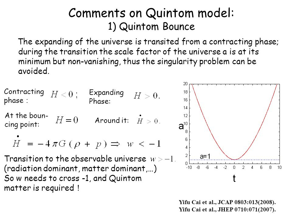 Comments on Quintom model: 1) Quintom Bounce The expanding of the universe is transited from a contracting phase; during the transition the scale factor of the universe a is at its minimum but non-vanishing, thus the singularity problem can be avoided.
