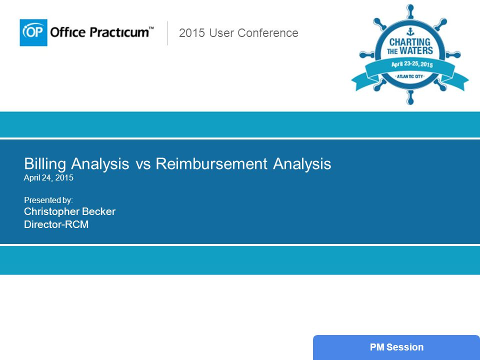 2015 User Conference Billing Analysis vs Reimbursement Analysis April 24, 2015 Presented by: Christopher Becker Director-RCM PM Session
