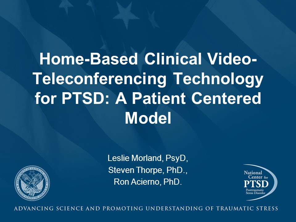 Home-Based Clinical Video- Teleconferencing Technology for PTSD: A Patient Centered Model Leslie Morland, PsyD, Steven Thorpe, PhD., Ron Acierno, PhD.