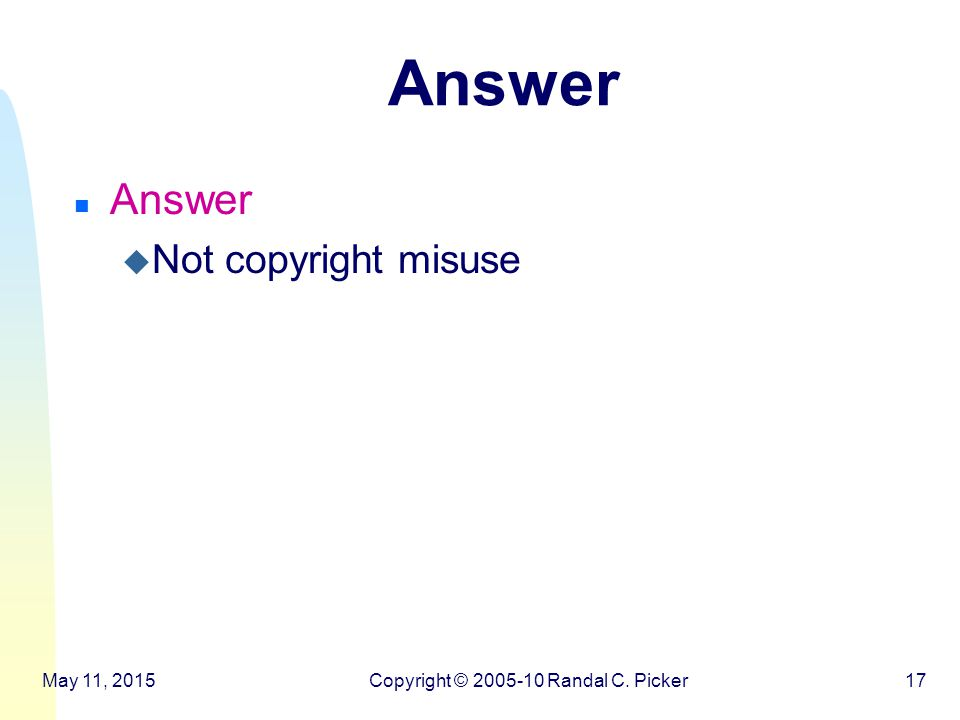 Answer n Answer u Not copyright misuse May 11, 2015Copyright © 2005-10 Randal C. Picker17