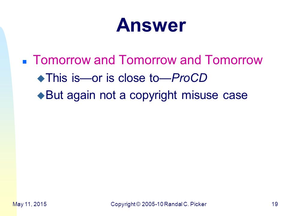 Answer n Tomorrow and Tomorrow and Tomorrow u This is—or is close to—ProCD u But again not a copyright misuse case May 11, 2015Copyright © 2005-10 Randal C.