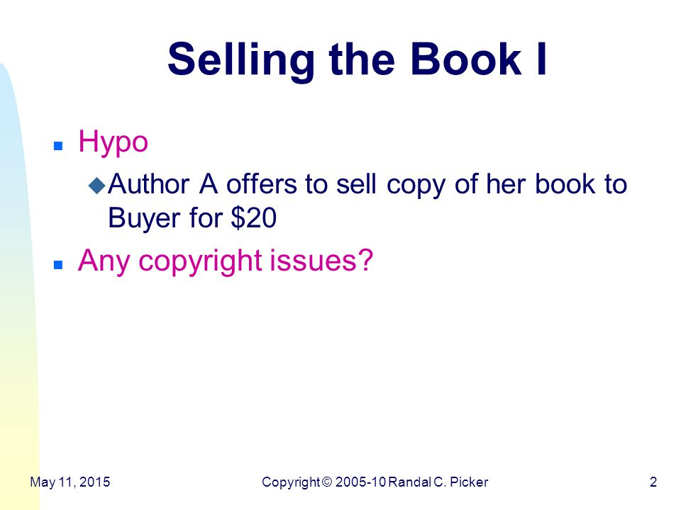 Selling the Book II n Hypo u Author A offers to sell copy of her book to Buyer for $15 and a promise from the Buyer that Buyer will never read any books by Author B n Any copyright issues.