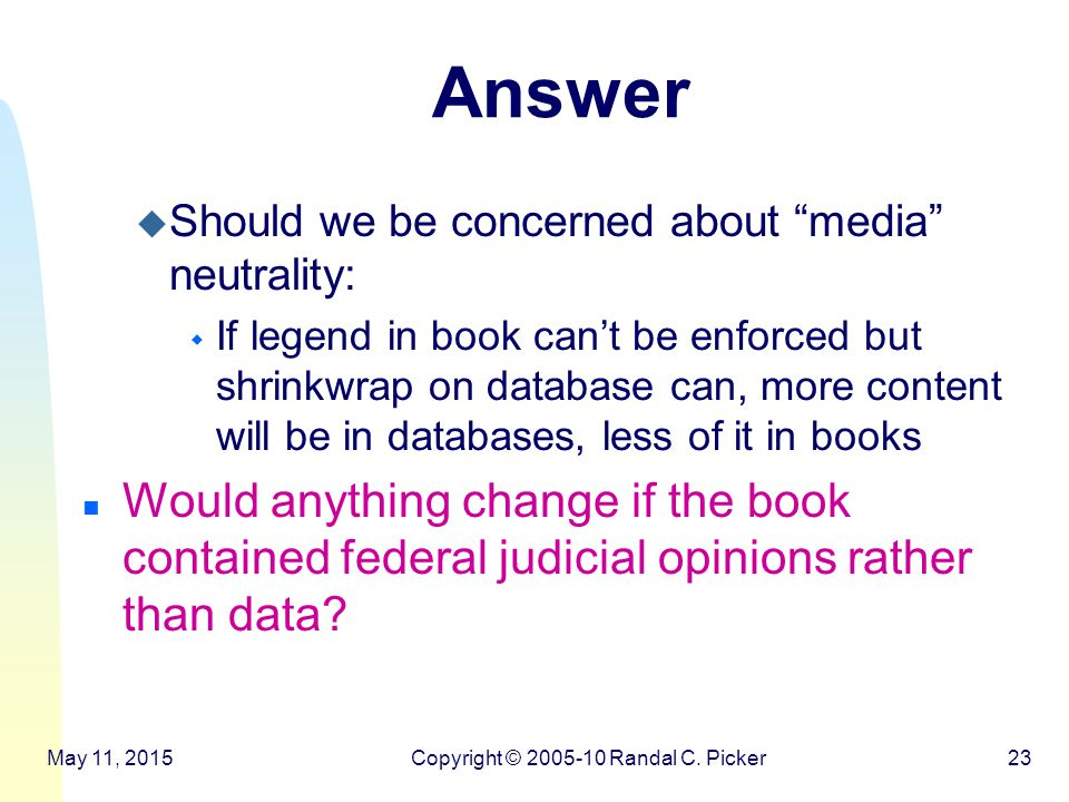 Answer u Should we be concerned about media neutrality: w If legend in book can't be enforced but shrinkwrap on database can, more content will be in databases, less of it in books n Would anything change if the book contained federal judicial opinions rather than data.