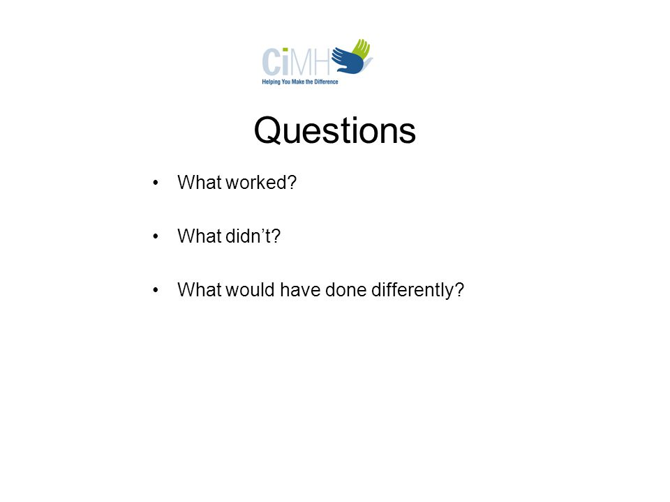 Questions What worked? What didn't? What would have done differently?