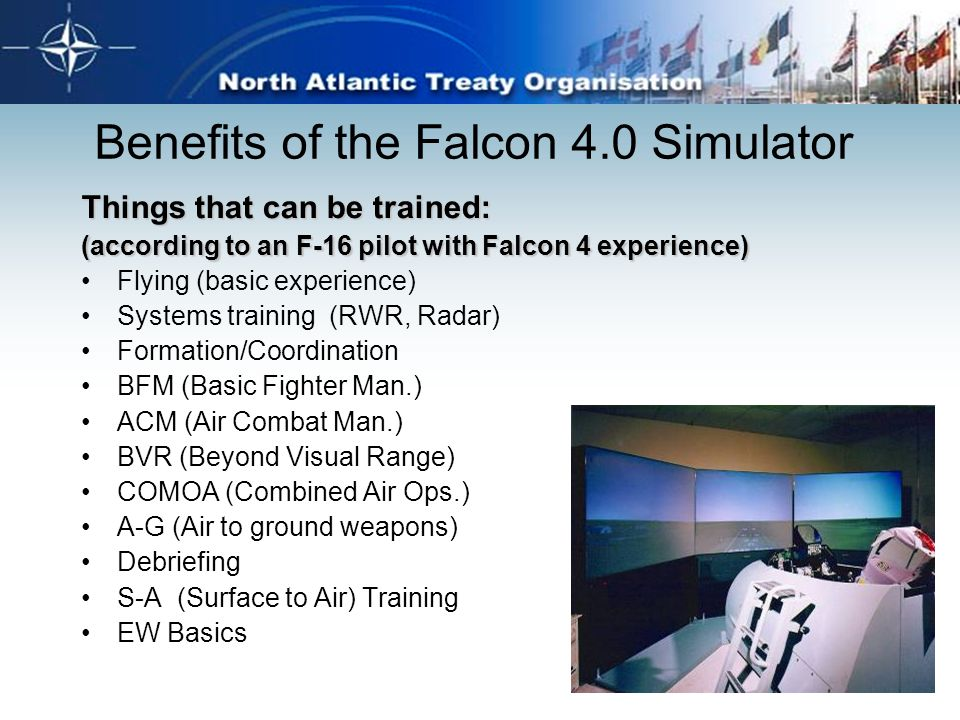 Benefits of the Falcon 4.0 Simulator Things that can be trained: (according to an F-16 pilot with Falcon 4 experience) Flying (basic experience) Syste