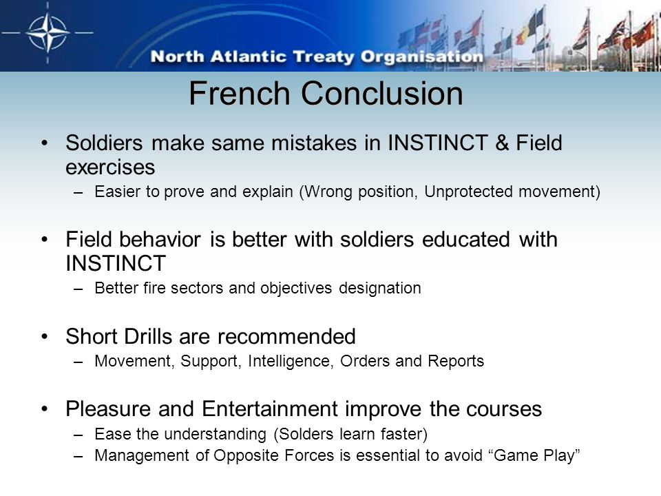 French Conclusion Soldiers make same mistakes in INSTINCT & Field exercises –Easier to prove and explain (Wrong position, Unprotected movement) Field